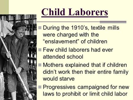 "Child Laborers During the 1910's, textile mills were charged with the ""enslavement"" of children Few child laborers had ever attended school Mothers explained."