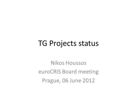TG Projects status Nikos Houssos euroCRIS Board meeting Prague, 06 June 2012.