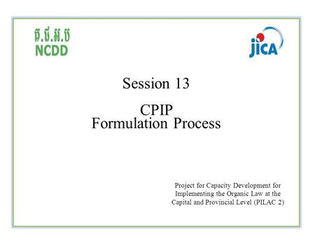 Session 13 CPIP Formulation Process Project for Capacity Development for Implementing the Organic Law at the Capital and Provincial Level (PILAC 2)