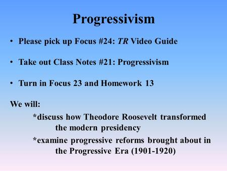 Progressivism Please pick up Focus #24: TR Video Guide Take out Class Notes #21: Progressivism Turn in Focus 23 and Homework 13 We will: *discuss how Theodore.