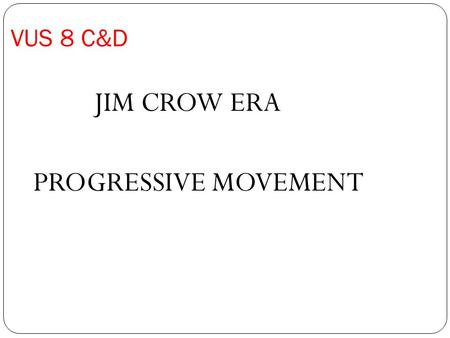 VUS 8 C&D JIM CROW ERA PROGRESSIVE MOVEMENT. Compare the Robber barons using your notes and the board or paper or ipad.