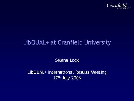 LibQUAL+ at Cranfield University Selena Lock LibQUAL+ International Results Meeting 17 th July 2006.