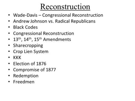 Reconstruction Wade-Davis – Congressional Reconstruction Andrew Johnson vs. Radical Republicans Black Codes Congressional Reconstruction 13 th, 14 th,