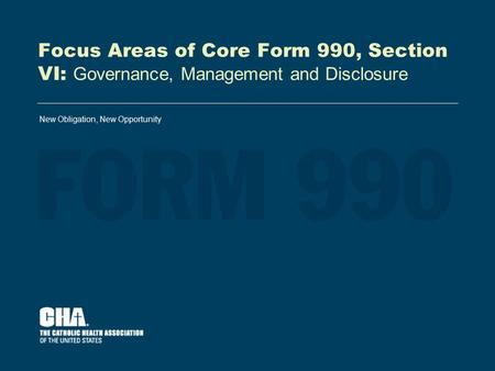 Focus Areas of Core Form 990, Section VI: Governance, Management and Disclosure New Obligation, New Opportunity.