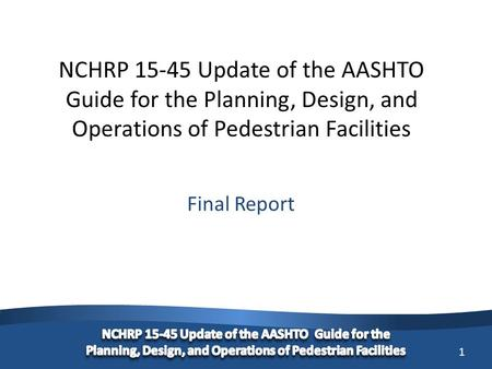 1 NCHRP 15-45 Update of the AASHTO Guide for the Planning, Design, and Operations of Pedestrian Facilities Final Report.