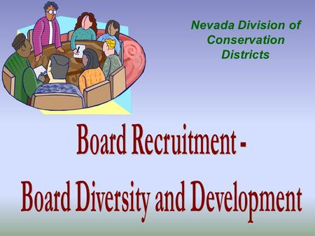 Nevada Division of Conservation Districts Agenda - Ideas and methods to recruit District board members. How the District decides what it needs in a new.