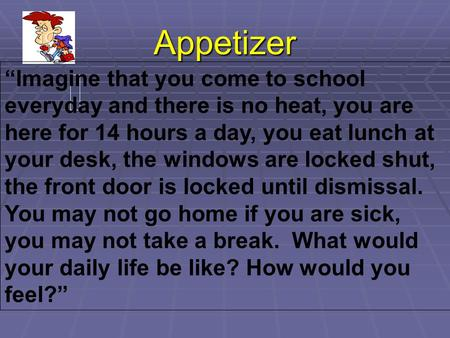 "Appetizer ""Imagine that you come to school everyday and there is no heat, you are here for 14 hours a day, you eat lunch at your desk, the windows are."