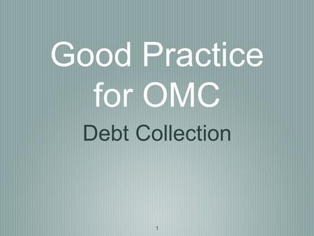 1 Good Practice for OMC Debt Collection. 2 Board Level One Director to be nominated as debt collection director Adopt or Develop a written debt collection.