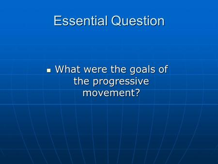 Essential Question What were the goals of the progressive movement? What were the goals of the progressive movement?
