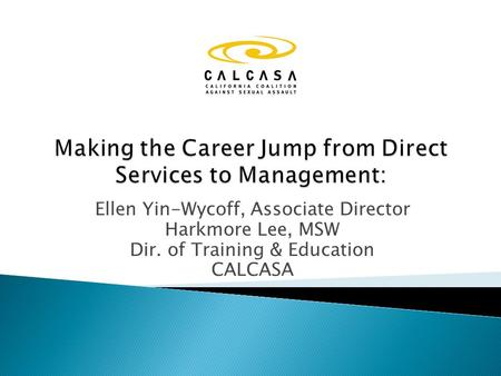 Ellen Yin-Wycoff, Associate Director Harkmore Lee, MSW Dir. of Training & Education CALCASA.