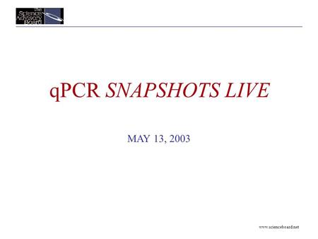 Www.scienceboard.net qPCR SNAPSHOTS LIVE MAY 13, 2003.