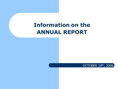 Information on the ANNUAL REPORT OCTOBER 18 th, 2006.