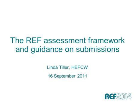 The REF assessment framework and guidance on submissions Linda Tiller, HEFCW 16 September 2011.