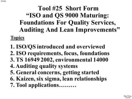"Short Form Tool 25 ITTTM Tool #25 Short Form ""ISO and QS 9000 Maturing: Foundations For Quality Services, Auditing And Lean Improvements"" Topics 1. ISO/QS."