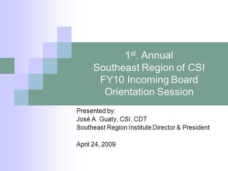 1 st. Annual Southeast Region of CSI FY10 Incoming Board Orientation Session Presented by: José A. Guaty, CSI, CDT Southeast Region Institute Director.