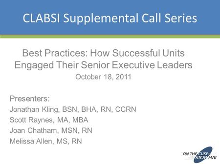 CLABSI Supplemental Call Series Best Practices: How Successful Units Engaged Their Senior Executive Leaders October 18, 2011 Presenters: Jonathan Kling,