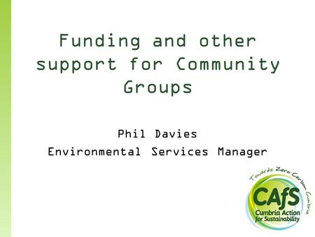 Funding and other support for Community Groups Phil Davies Environmental Services Manager.
