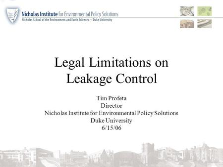 Legal Limitations on Leakage Control Tim Profeta Director Nicholas Institute for Environmental Policy Solutions Duke University 6/15/06.