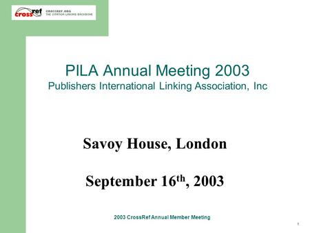 1 2003 CrossRef Annual Member Meeting PILA Annual Meeting 2003 Publishers International Linking Association, Inc Savoy House, London September 16 th, 2003.