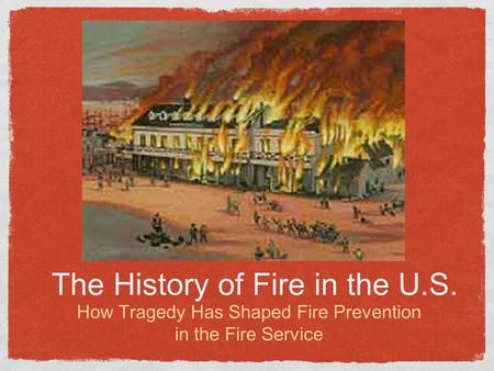 The History of Fire in the U.S. How Tragedy Has Shaped Fire Prevention in the Fire Service.