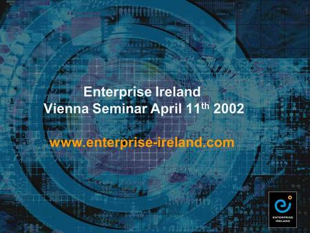 Enterprise Ireland Vienna Seminar April 11 th 2002 www.enterprise-ireland.com.