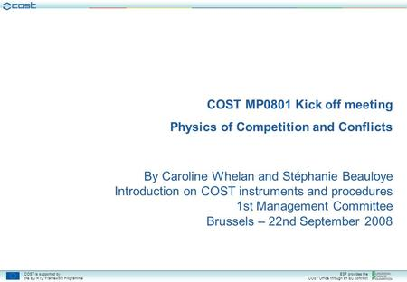 COST is supported by the EU RTD Framework Programme ESF provides the COST Office through an EC contract COST MP0801 Kick off meeting Physics of Competition.