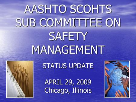 AASHTO SCOHTS SUB COMMITTEE ON SAFETY MANAGEMENT STATUS UPDATE APRIL 29, 2009 Chicago, Illinois.