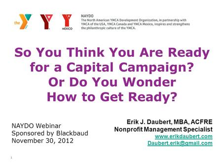 1 So You Think You Are Ready for a Capital Campaign? Or Do You Wonder How to Get Ready? Erik J. Daubert, MBA, ACFRE Nonprofit Management Specialist www.erikdaubert.com.