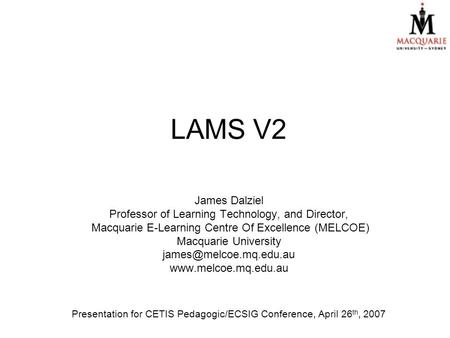 LAMS V2 James Dalziel Professor of Learning Technology, and Director, Macquarie E-Learning Centre Of Excellence (MELCOE) Macquarie University
