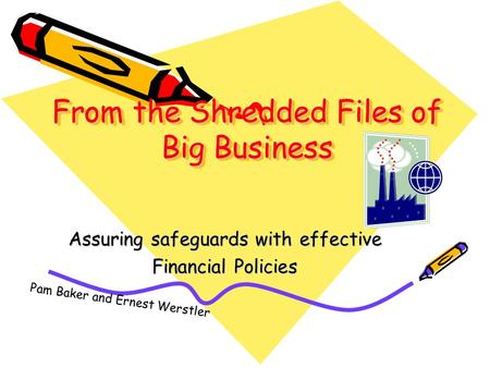 From the Shredded Files of Big Business Assuring safeguards with effective Financial Policies Pam Baker and Ernest Werstler.