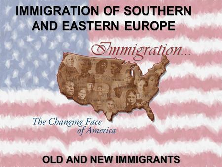IMMIGRATION OF SOUTHERN AND EASTERN EUROPE OLD AND NEW IMMIGRANTS.