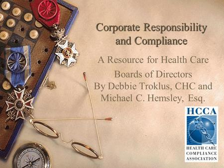 Corporate Responsibility and Compliance A Resource for Health Care Boards of Directors By Debbie Troklus, CHC and Michael C. Hemsley, Esq.
