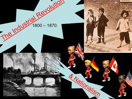 The Industrial Revolution 1800 – 1870 & Nationalism.
