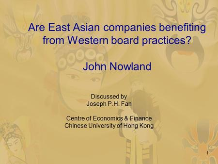 1 Are East Asian companies benefiting from Western board practices? John Nowland Discussed by Joseph P.H. Fan Centre of Economics & Finance Chinese University.
