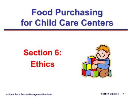 National Food Service Management Institute Section 6: Ethics 1 Section 6: Ethics Food Purchasing for Child Care Centers.