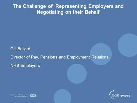 The Challenge of Representing Employers and Negotiating on their Behalf Gill Bellord Director of Pay, Pensions and Employment Relations NHS Employers.