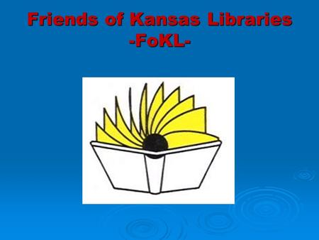 Friends of Kansas Libraries -FoKL-. History  Formed in 1982  Budget comes mostly from dues  Representatives from 7 regional systems  Members at large.
