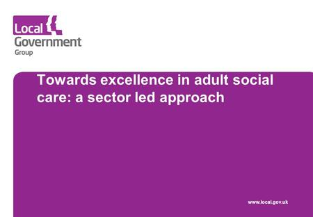 Towards excellence in adult social care: a sector led approach www.local.gov.uk.