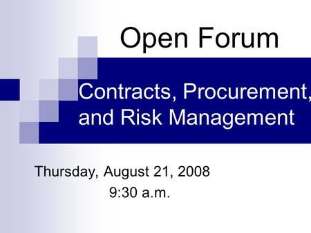 Contracts, Procurement, and Risk Management Thursday, August 21, 2008 9:30 a.m. Open Forum.