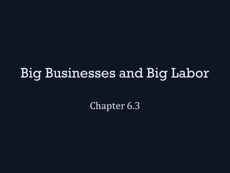 Big Businesses and Big Labor Chapter 6.3. Big Business Andrew Carnegie gained control of almost the entire steel industry using these techniques: – Vertical.