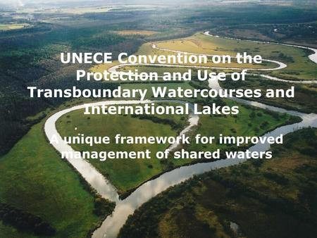 UNECE Convention on the Protection and Use of Transboundary Watercourses and International Lakes A unique framework for improved management of shared waters.