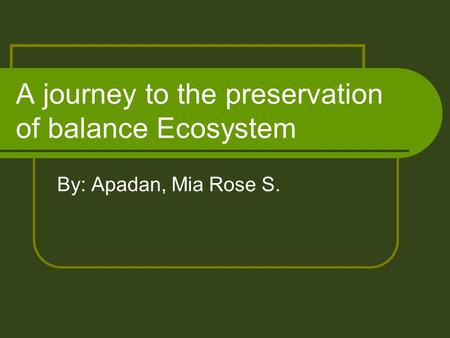 A journey to the preservation of balance Ecosystem By: Apadan, Mia Rose S.