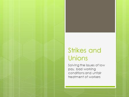 Strikes and Unions Solving the issues of low pay, bad working conditions and unfair treatment of workers.