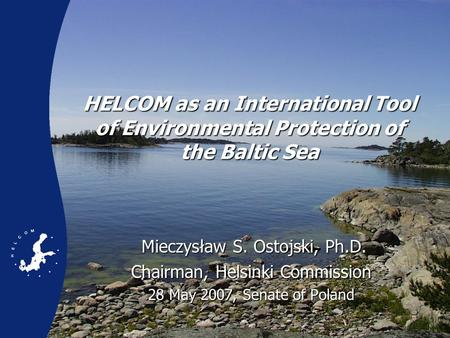 HELCOM as an International Tool of Environmental Protection of the Baltic Sea Mieczysław S. Ostojski, Ph.D. Mieczysław S. Ostojski, Ph.D. Chairman, Helsinki.