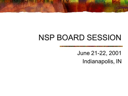NSP BOARD SESSION June 21-22, 2001 Indianapolis, IN.
