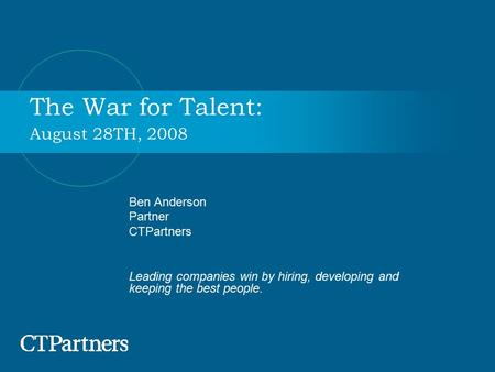 The War for Talent: August 28TH, 2008 Ben Anderson Partner CTPartners Leading companies win by hiring, developing and keeping the best people.