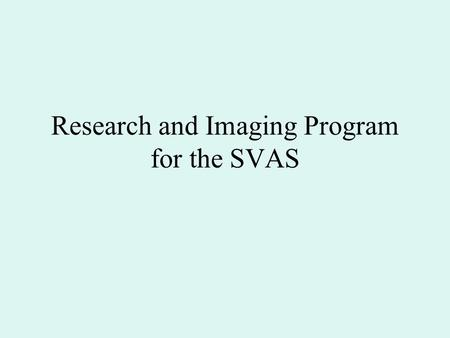 Research and Imaging Program for the SVAS. Current Situation Society supports beginners well –Messier Group –Community Outreach programs Monthly star.