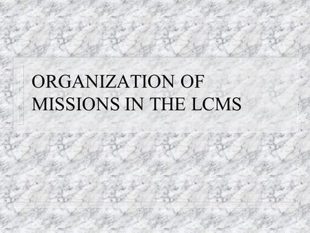 ORGANIZATION OF MISSIONS IN THE LCMS. Mission Work on Several Levels n Individual n Congregational n Associational (Auxiliaries and RSOs) n Circuit n.