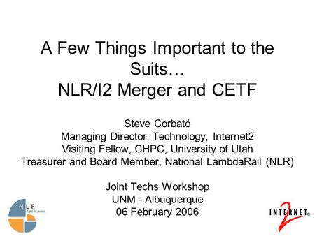 A Few Things Important to the Suits… NLR/I2 Merger and CETF Steve Corbató Managing Director, Technology, Internet2 Visiting Fellow, CHPC, University of.