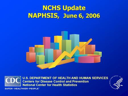 NCHS Update NAPHSIS, June 6, 2006 NCHS Update NAPHSIS, June 6, 2006 U.S. DEPARTMENT OF HEALTH AND HUMAN SERVICES Centers for Disease Control and Prevention.